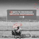 4 Ways To Encourage Employee Independence